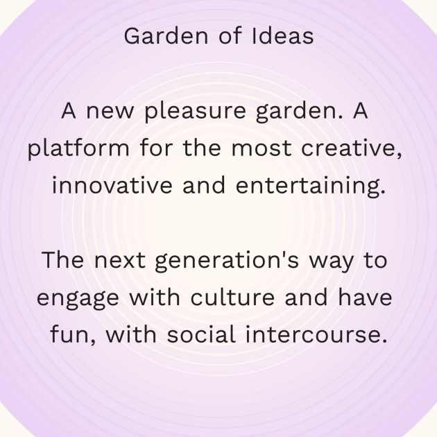 Garden of Ideas A new pleasure garden. A platform for the most creative, innovative and entertaining. The next generation's way to engage with culture and have fun, with social intercourse.