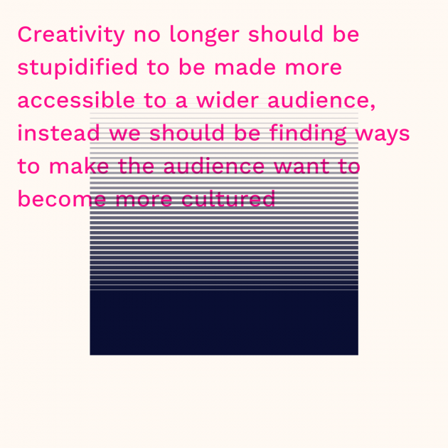 Creativity no longer should be stupidified to be made more accessible to a wider audience, instead we should be finding ways to make the audience want to become more cultured