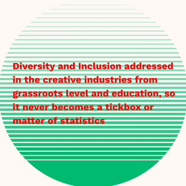 Diversity and Inclusion addressed in the creative industries from grassroots level and education, so it never becomes a tickbox or matter of statistics