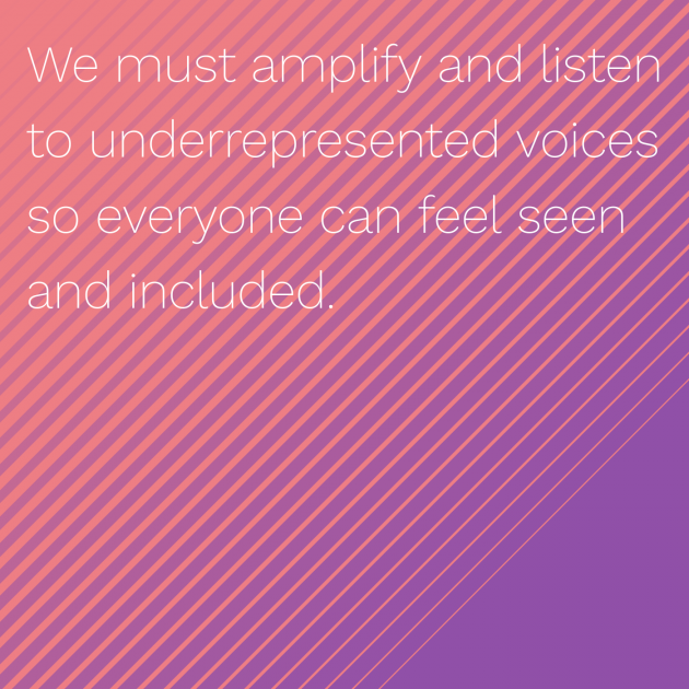 We must amplify and listen to underrepresented voices so everyone can feel seen and included.