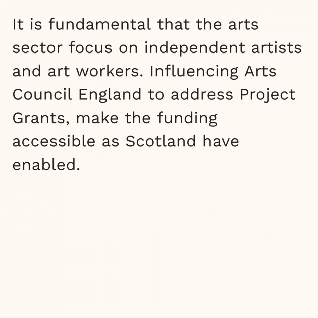 It is fundamental that the arts sector focus on independent artists and art workers. Influencing Arts Council England to address Project Grants, make the funding accessible as Scotland have enabled.