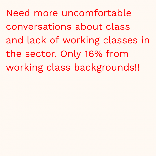 Need more uncomfortable conversations about class and lack of working classes in the sector. Only 16% from working class backgrounds!!