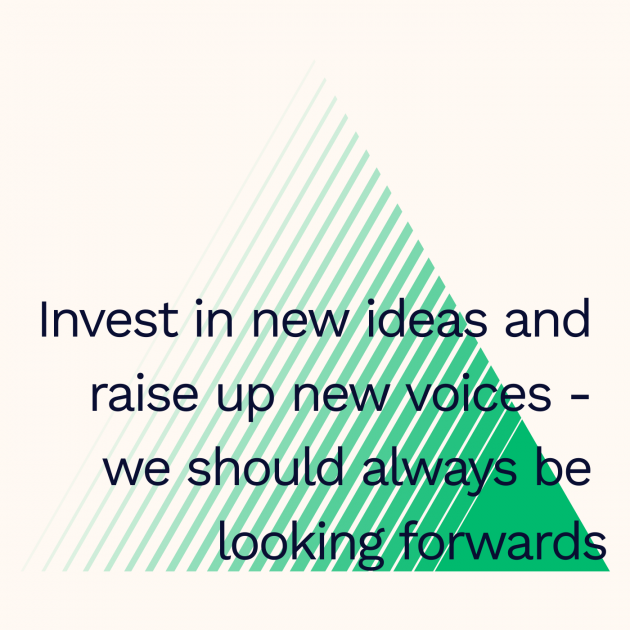 Invest in new ideas and raise up new voices - we should always be looking forwards