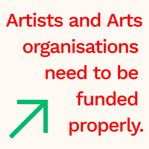 Artists and Arts organisations need to be funded properly.