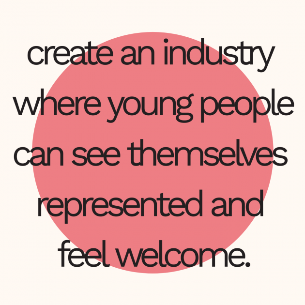 create an industry where young people can see themselves represented and feel welcome.