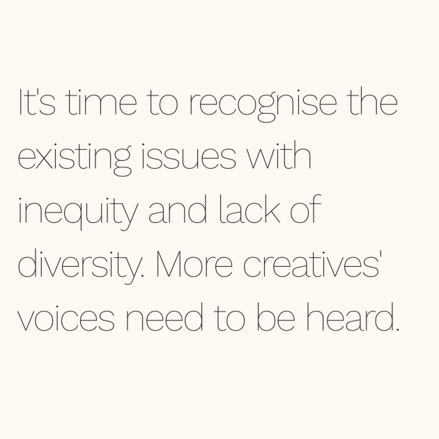 It's time to recognise the existing issues with inequity and lack of diversity. More creatives' voices need to be heard.