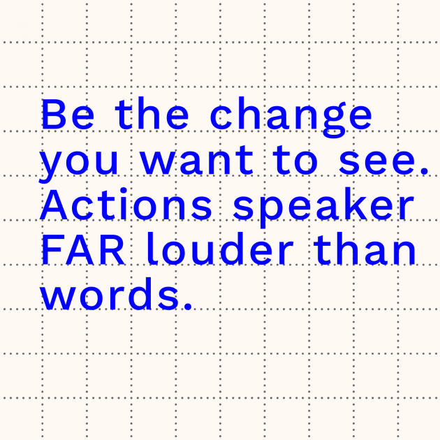Be the change you want to see. Actions speaker FAR louder than words.