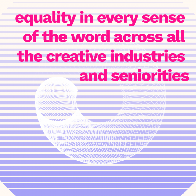 equality in every sense of the word across all the creative industries and seniorities