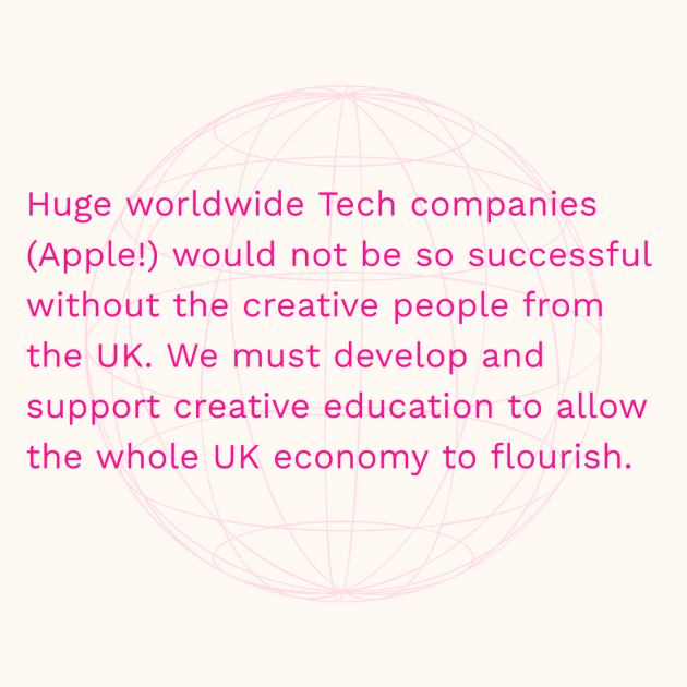 Huge worldwide Tech companies (Apple!) would not be so successful without the creative people from the UK. We must develop and support creative education to allow the whole UK economy to flourish.