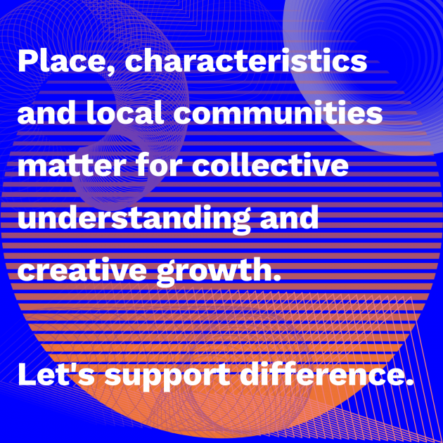 Place, characteristics and local communities matter for collective understanding and creative growth. Let's support difference.