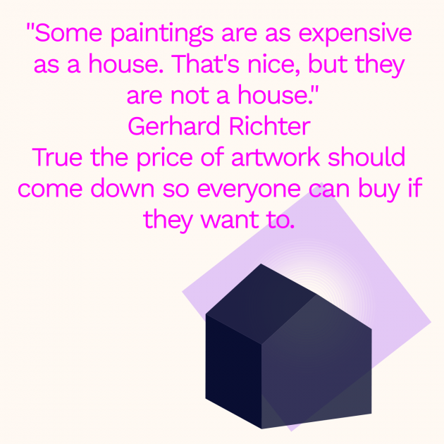 """Some paintings are as expensive as a house. That's nice, but they are not a house."" Gerhard Richter True the price of artwork should come down so everyone can buy if they want to."