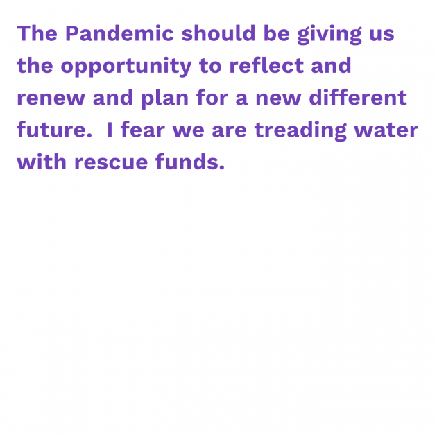 The Pandemic should be giving us the opportunity to reflect and renew and plan for a new different future. I fear we are treading water with rescue funds.