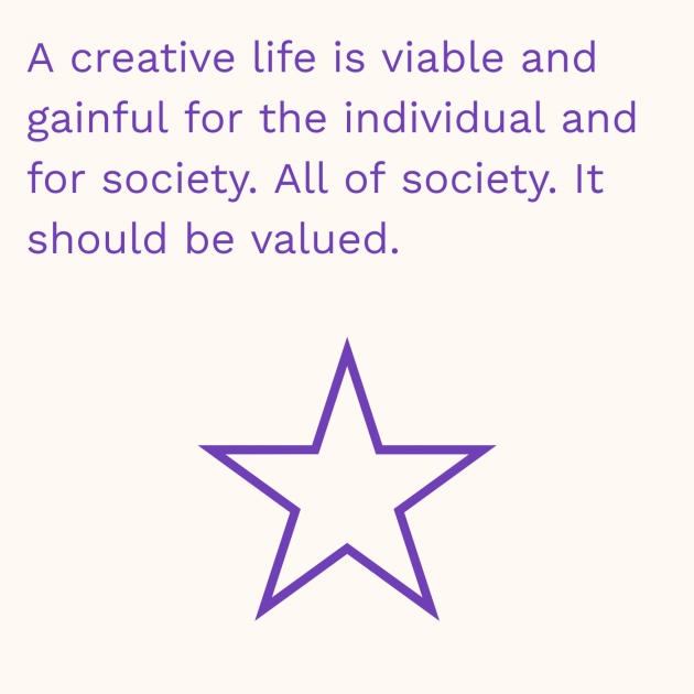 A creative life is viable and gainful for the individual and for society. All of society. It should be valued.