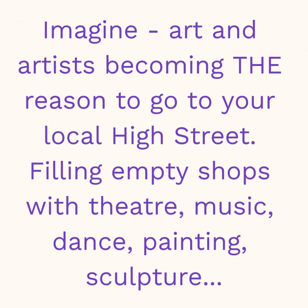 Imagine - art and artists becoming THE reason to go to your local High Street. Filling empty shops with theatre, music, dance, painting, sculpture...