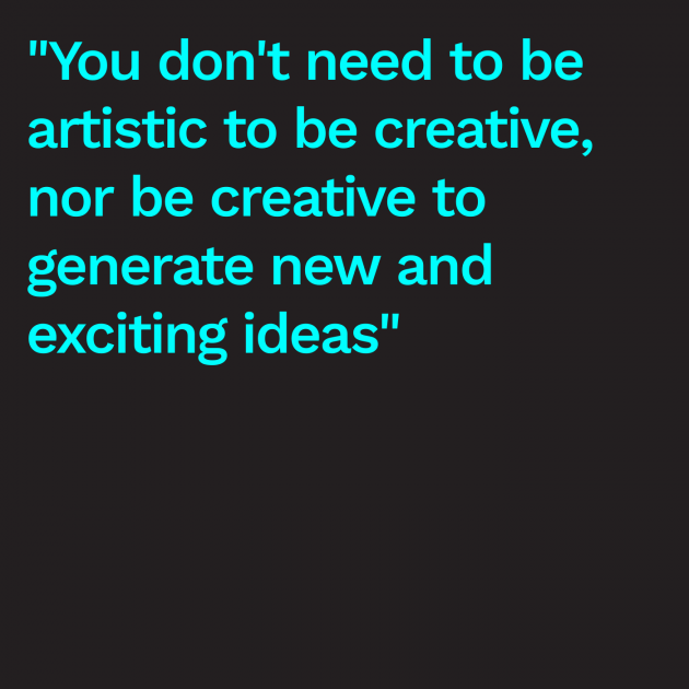 """You don't need to be artistic to be creative, nor be creative to generate new and exciting ideas"""
