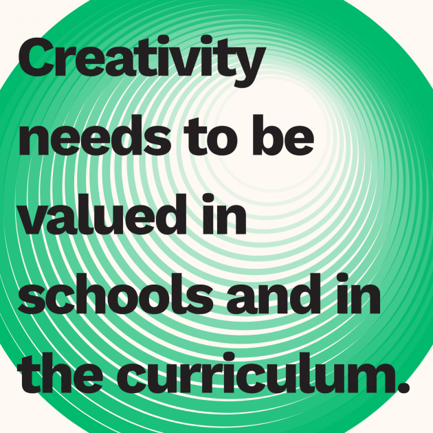Creativity needs to be valued in schools and in the curriculum.