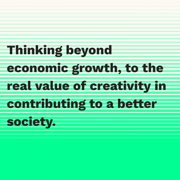 Thinking beyond economic growth, to the real value of creativity in contributing to a better society.