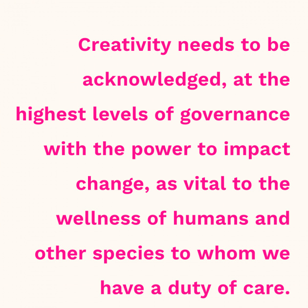 Creativity needs to be acknowledged, at the highest levels of governance with the power to impact change, as vital to the wellness of humans and other species to whom we have a duty of care.