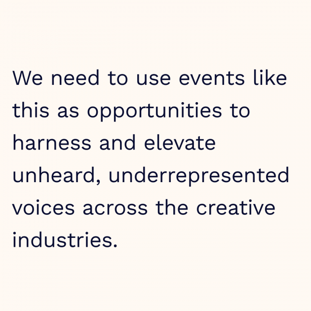 We need to use events like this as opportunities to harness and elevate unheard, underrepresented voices across the creative industries.