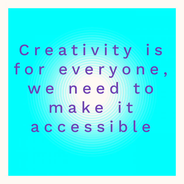 Creativity is for everyone, we need to make it accessible
