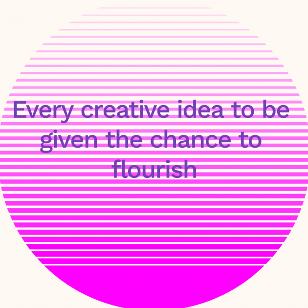 Every creative idea to be given the chance to flourish