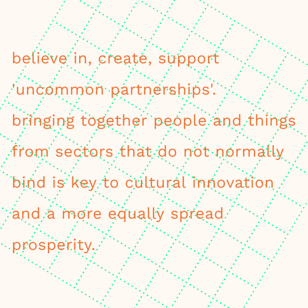 believe in, create, support 'uncommon partnerships'. bringing together people and things from sectors that do not normally bind is key to cultural innovation and a more equally spread prosperity.