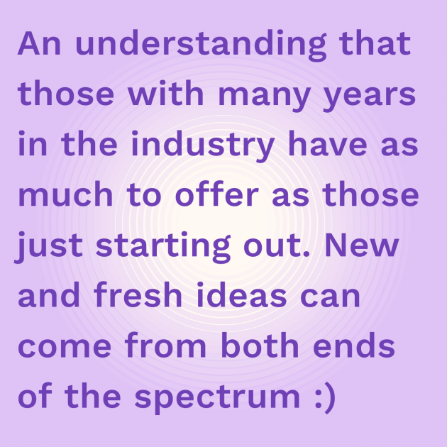 An understanding that those with many years in the industry have as much to offer as those just starting out. New and fresh ideas can come from both ends of the spectrum :)