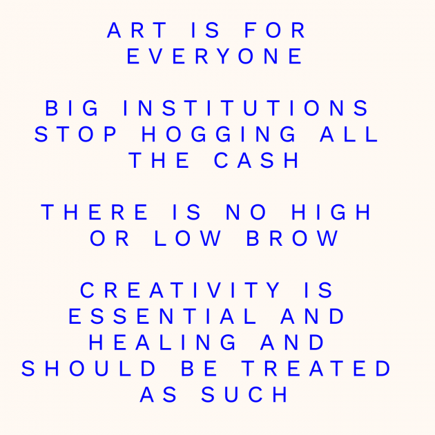 ART IS FOR EVERYONE BIG INSTITUTIONS STOP HOGGING ALL THE CASH THERE IS NO HIGH OR LOW BROW CREATIVITY IS ESSENTIAL AND HEALING AND SHOULD BE TREATED AS SUCH