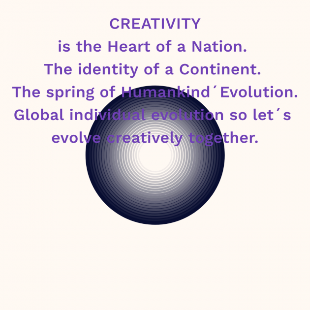 CREATIVITY is the Heart of a Nation. The identity of a Continent. The spring of Humankind´Evolution. Global individual evolution so let´s evolve creatively together.