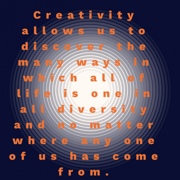 Creativity allows us to discover the many ways in which all of life is one in all diversity and no matter where any one of us has come from.