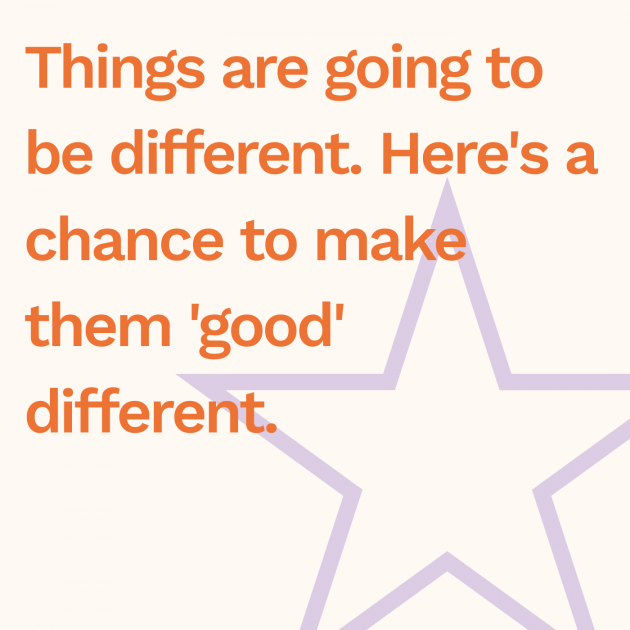 Things are going to be different. Here's a chance to make them 'good' different.