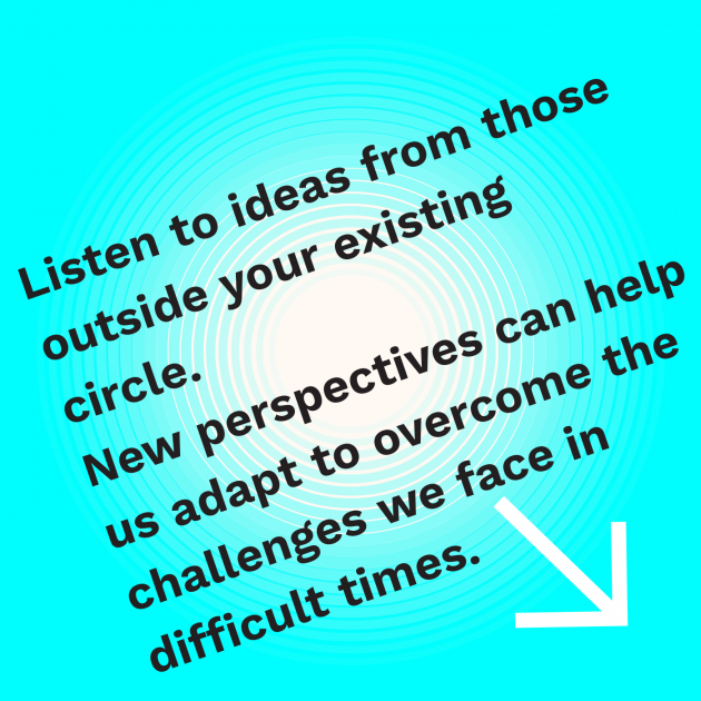 Listen to ideas from those outside your existing circle. New perspectives can help us adapt to overcome the challenges we face in difficult times.