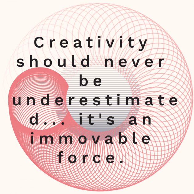 Creativity should never be underestimated... it's an immovable force.