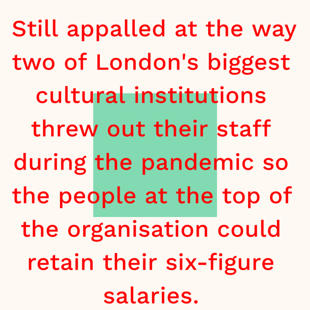 Still appalled at the way two of London's biggest cultural institutions threw out their staff during the pandemic so the people at the top of the organisation could retain their six-figure salaries.