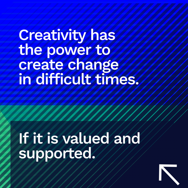 Creativity has the power to create change in difficult times. If it is valued and supported.