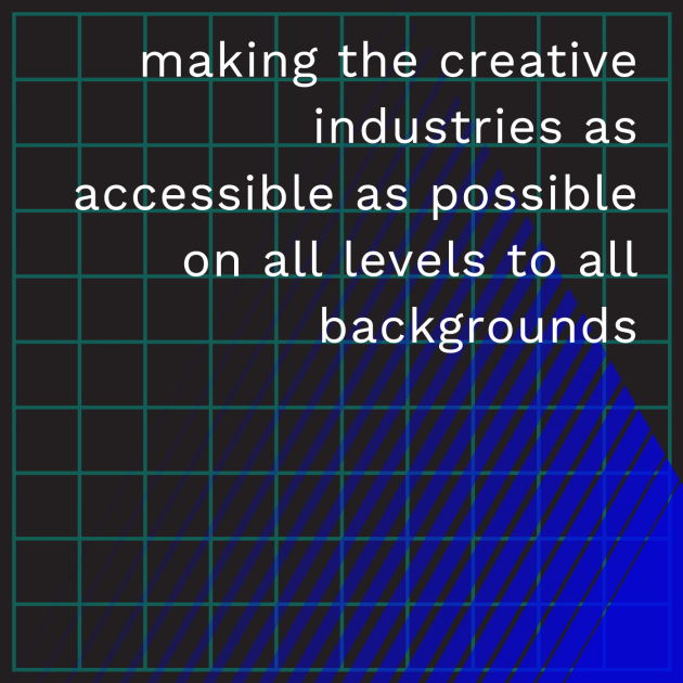 making the creative industries as accessible as possible on all levels to all backgrounds