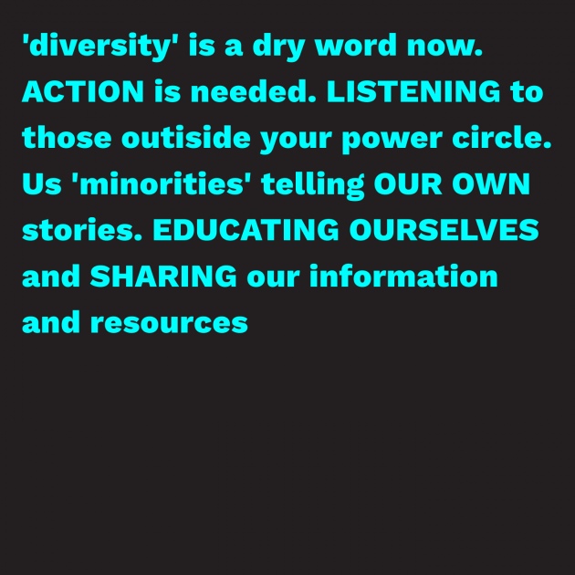 'diversity' is a dry word now. ACTION is needed. LISTENING to those outiside your power circle. Us 'minorities' telling OUR OWN stories. EDUCATING OURSELVES and SHARING our information and resources
